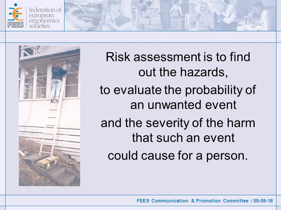 FEES Communication & Promotion Committee / 09-09-18 Risk assessment is to find out the hazards, to evaluate the probability of an unwanted event and the severity of the harm that such an event could cause for a person.