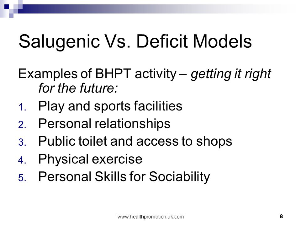 www.healthpromotion.uk.com8 Salugenic Vs. Deficit Models Examples of BHPT activity – getting it right for the future: 1. Play and sports facilities 2.