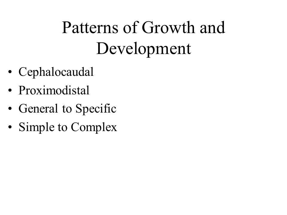 Patterns of Growth and Development Cephalocaudal Proximodistal General to Specific Simple to Complex