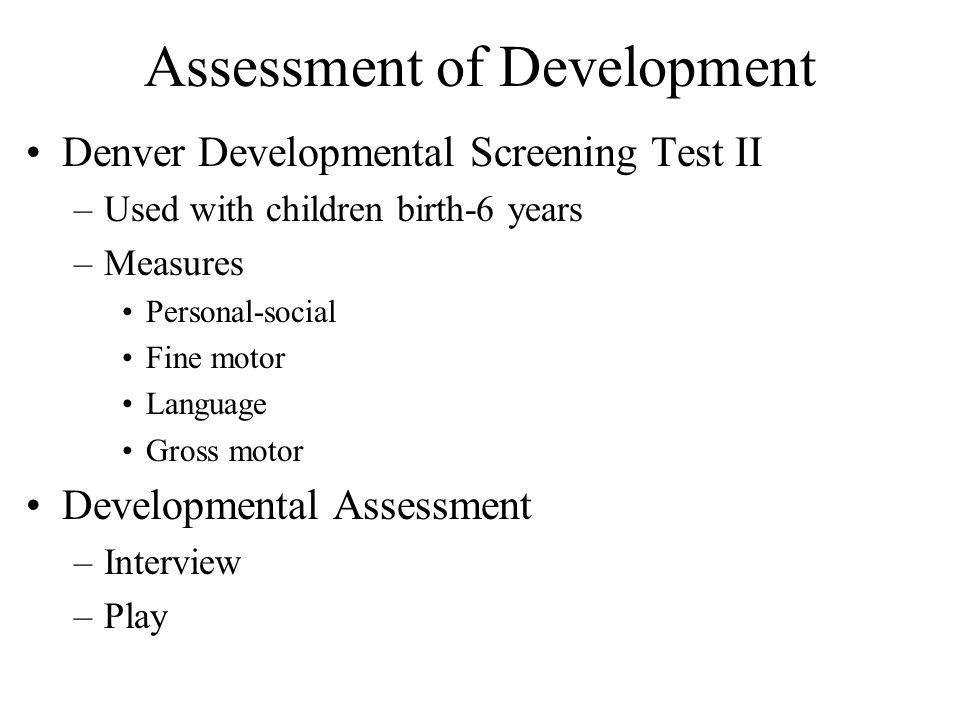 Assessment of Development Denver Developmental Screening Test II –Used with children birth-6 years –Measures Personal-social Fine motor Language Gross