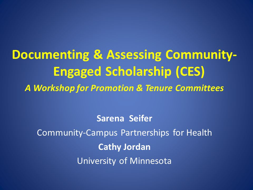 Documenting & Assessing Community- Engaged Scholarship (CES) A Workshop for Promotion & Tenure Committees Sarena Seifer Community-Campus Partnerships