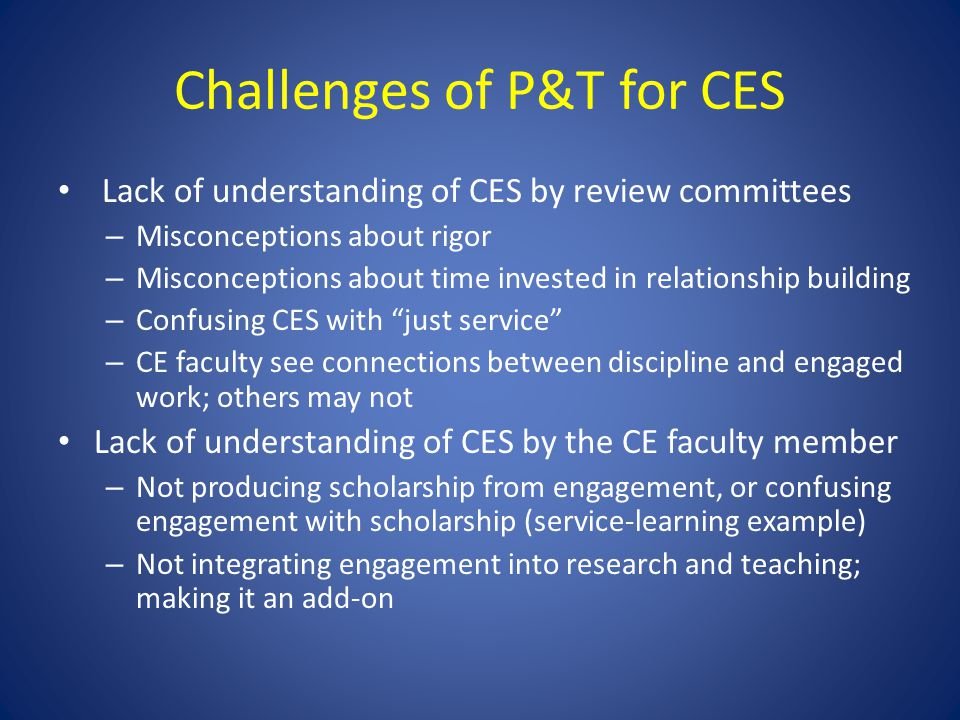 Challenges of P&T for CES Lack of understanding of CES by review committees – Misconceptions about rigor – Misconceptions about time invested in relat