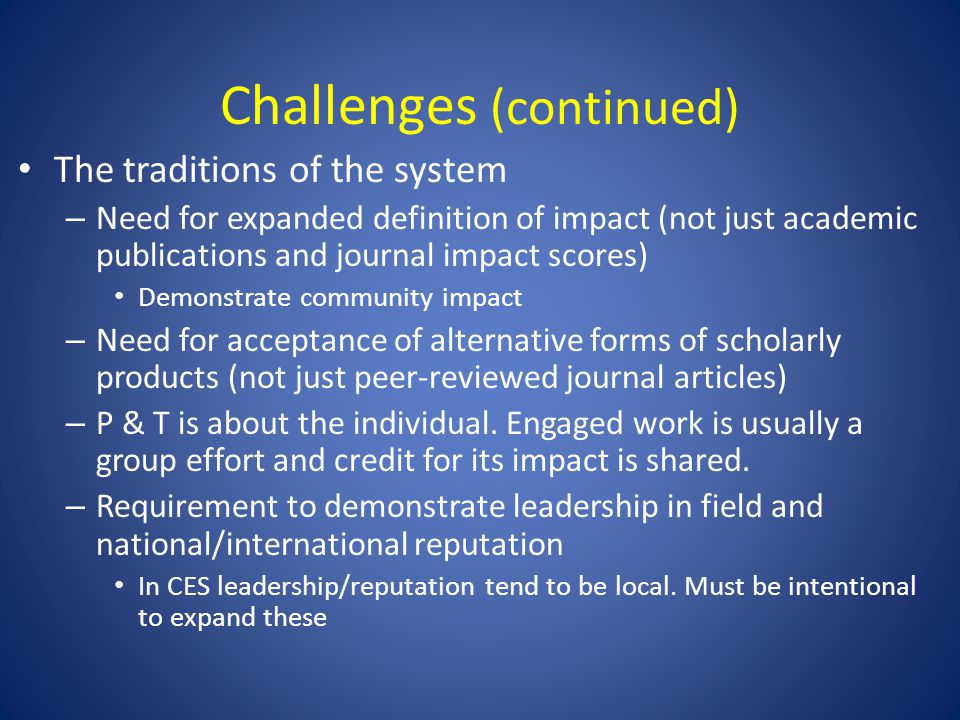 Challenges (continued) The traditions of the system – Need for expanded definition of impact (not just academic publications and journal impact scores