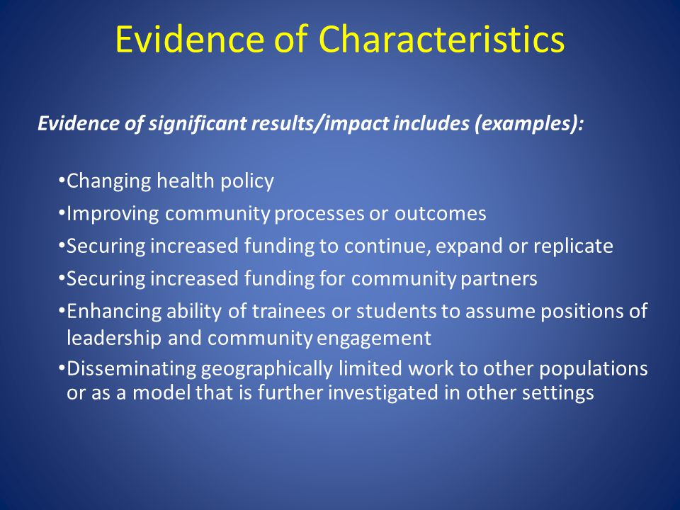 Evidence of Characteristics Evidence of significant results/impact includes (examples): Changing health policy Improving community processes or outcom