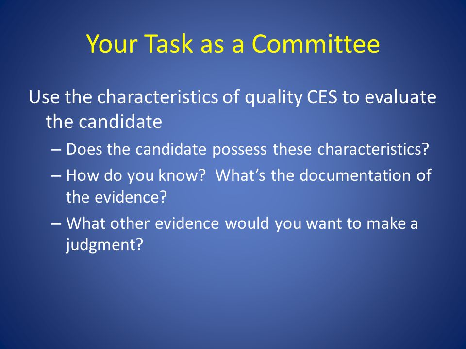 Your Task as a Committee Use the characteristics of quality CES to evaluate the candidate – Does the candidate possess these characteristics? – How do