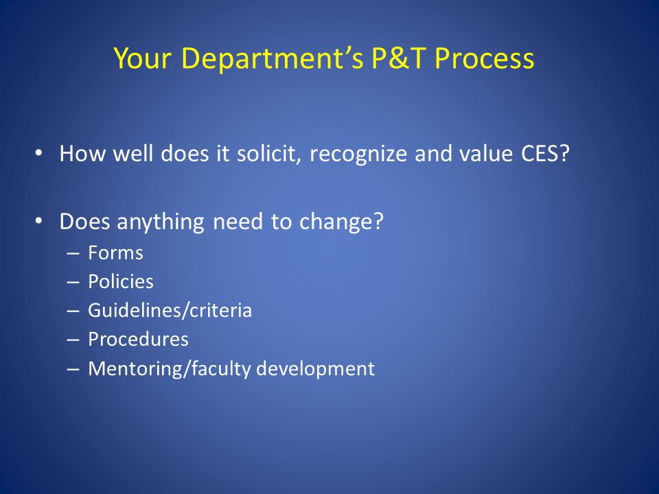 Your Departments P&T Process How well does it solicit, recognize and value CES? Does anything need to change? – Forms – Policies – Guidelines/criteria