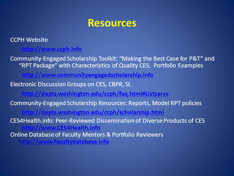 Resources CCPH Website http://www.ccph.info Community-Engaged Scholarship Toolkit: Making the Best Case for P&T and RPT Package with Characteristics o