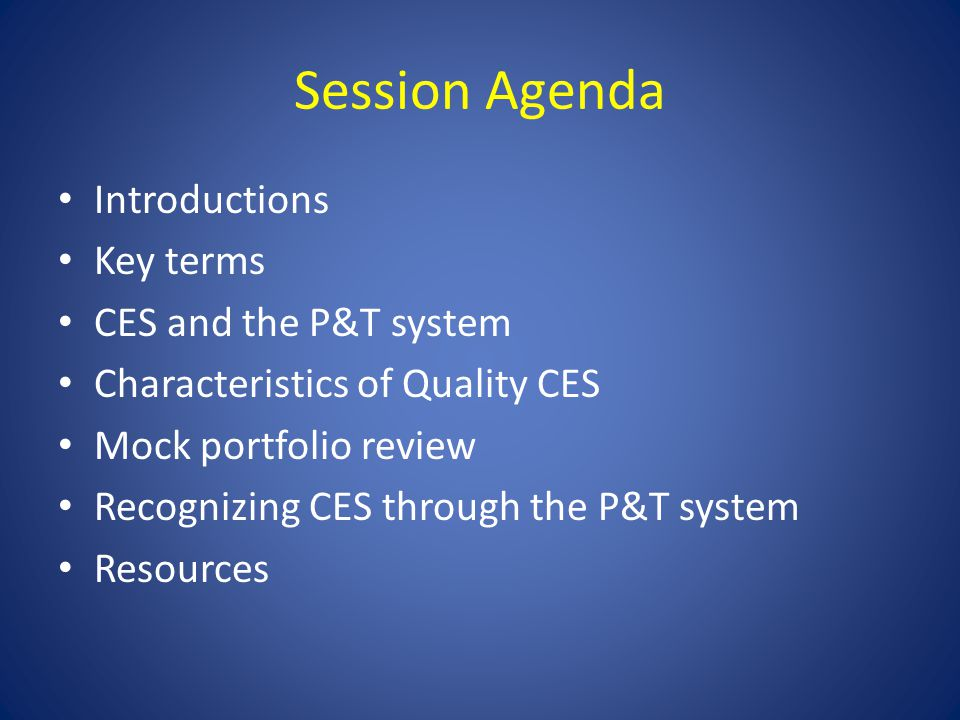 Session Agenda Introductions Key terms CES and the P&T system Characteristics of Quality CES Mock portfolio review Recognizing CES through the P&T sys
