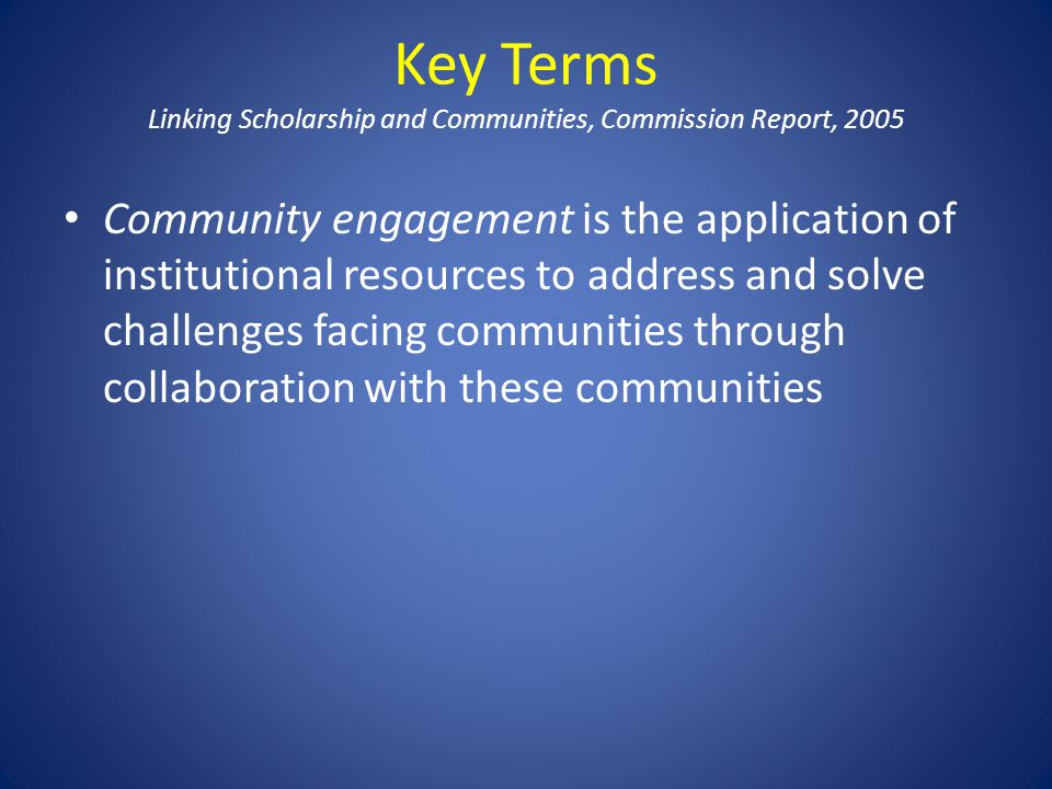 Key Terms Linking Scholarship and Communities, Commission Report, 2005 Community engagement is the application of institutional resources to address a