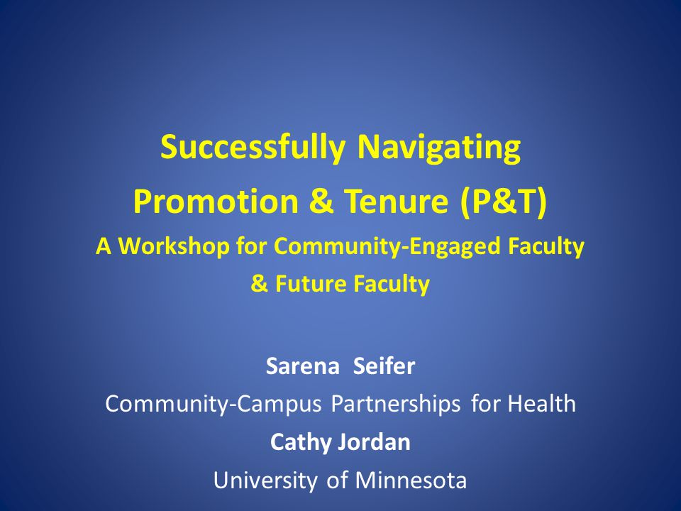 Successfully Navigating Promotion & Tenure (P&T) A Workshop for Community-Engaged Faculty & Future Faculty Sarena Seifer Community-Campus Partnerships