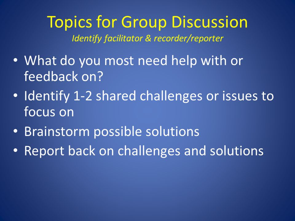 Topics for Group Discussion Identify facilitator & recorder/reporter What do you most need help with or feedback on? Identify 1-2 shared challenges or