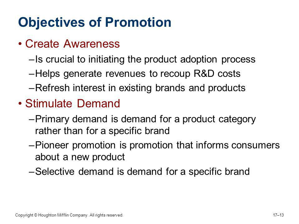 Copyright © Houghton Mifflin Company. All rights reserved. 17–13 Objectives of Promotion Create Awareness –Is crucial to initiating the product adopti