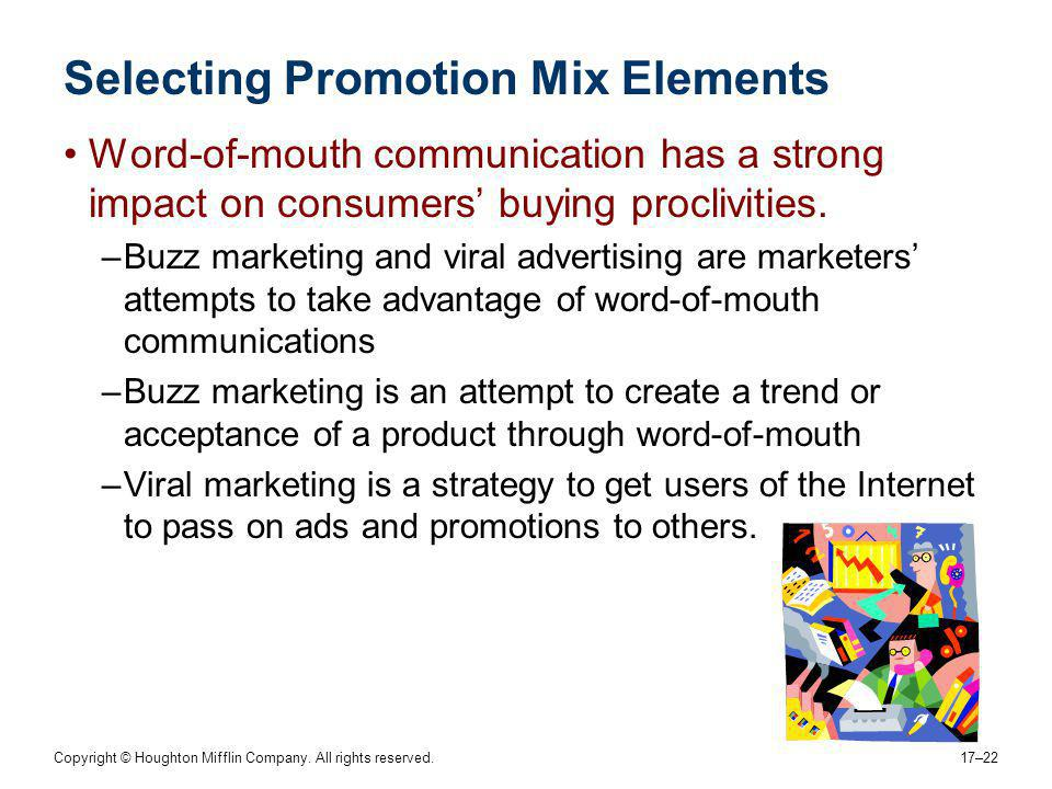 Copyright © Houghton Mifflin Company. All rights reserved. 17–22 Selecting Promotion Mix Elements Word-of-mouth communication has a strong impact on c