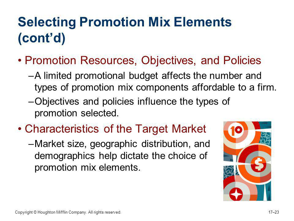 Copyright © Houghton Mifflin Company. All rights reserved. 17–23 Selecting Promotion Mix Elements (contd) Promotion Resources, Objectives, and Policie