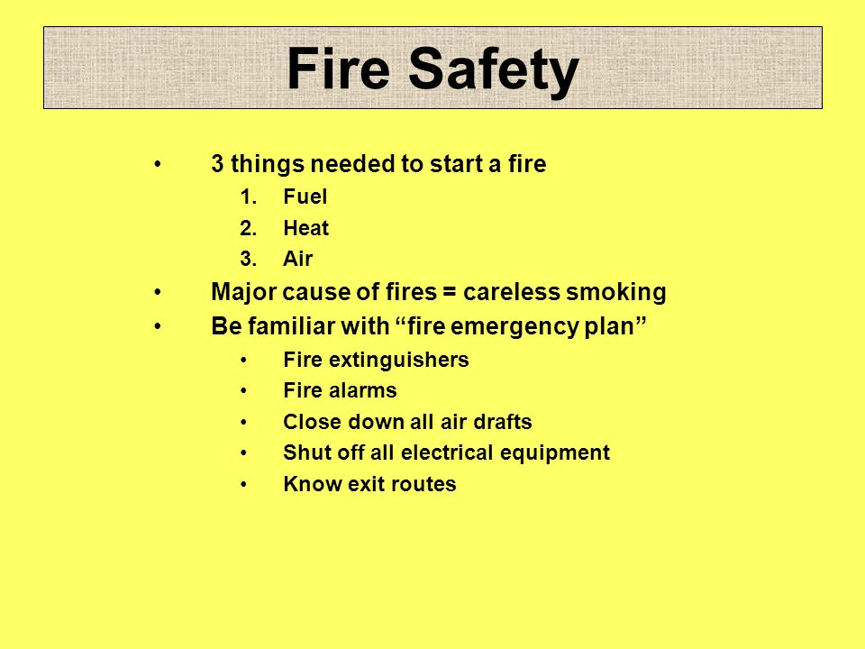 Fire Safety 3 things needed to start a fire 1.Fuel 2.Heat 3.Air Major cause of fires = careless smoking Be familiar with fire emergency plan Fire exti