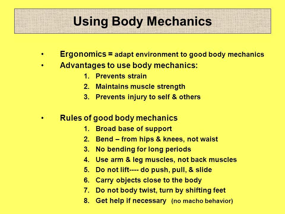 Using Body Mechanics Ergonomics = adapt environment to good body mechanics Advantages to use body mechanics: 1.Prevents strain 2.Maintains muscle stre