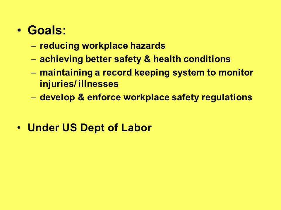 Goals: –reducing workplace hazards –achieving better safety & health conditions –maintaining a record keeping system to monitor injuries/ illnesses –d