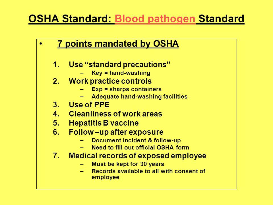 OSHA Standard: Blood pathogen Standard 7 points mandated by OSHA 1.Use standard precautions –Key = hand-washing 2.Work practice controls –Exp = sharps