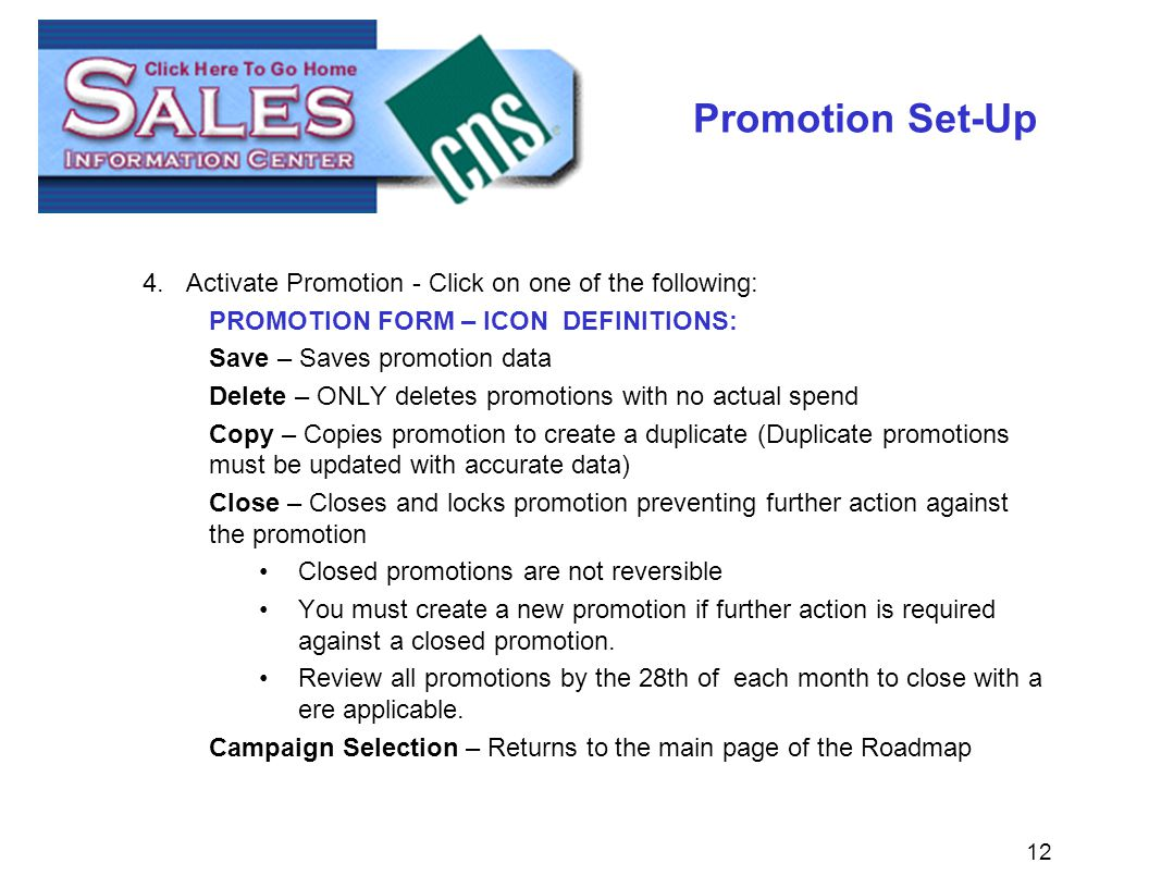 12 Promotion Set-Up 4.Activate Promotion - Click on one of the following: PROMOTION FORM – ICON DEFINITIONS: Save – Saves promotion data Delete – ONLY deletes promotions with no actual spend Copy – Copies promotion to create a duplicate (Duplicate promotions must be updated with accurate data) Close – Closes and locks promotion preventing further action against the promotion Closed promotions are not reversible You must create a new promotion if further action is required against a closed promotion.