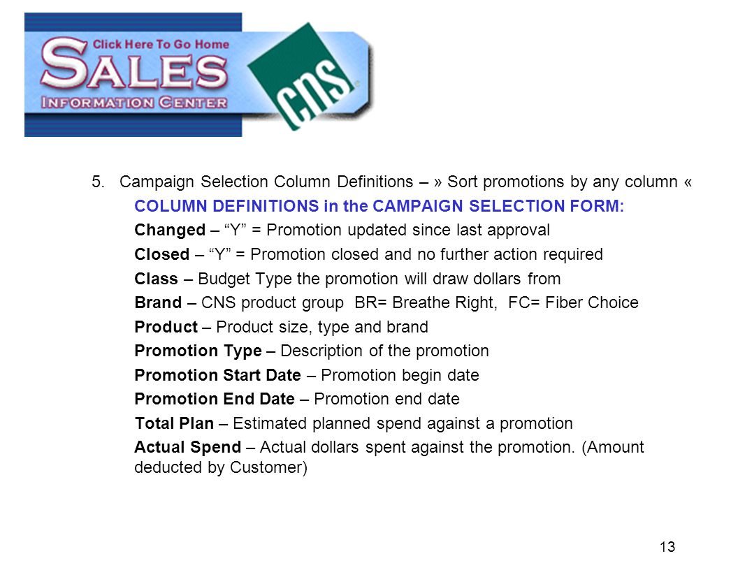 13 5.Campaign Selection Column Definitions – » Sort promotions by any column « COLUMN DEFINITIONS in the CAMPAIGN SELECTION FORM: Changed – Y = Promotion updated since last approval Closed – Y = Promotion closed and no further action required Class – Budget Type the promotion will draw dollars from Brand – CNS product group BR= Breathe Right, FC= Fiber Choice Product – Product size, type and brand Promotion Type – Description of the promotion Promotion Start Date – Promotion begin date Promotion End Date – Promotion end date Total Plan – Estimated planned spend against a promotion Actual Spend – Actual dollars spent against the promotion.