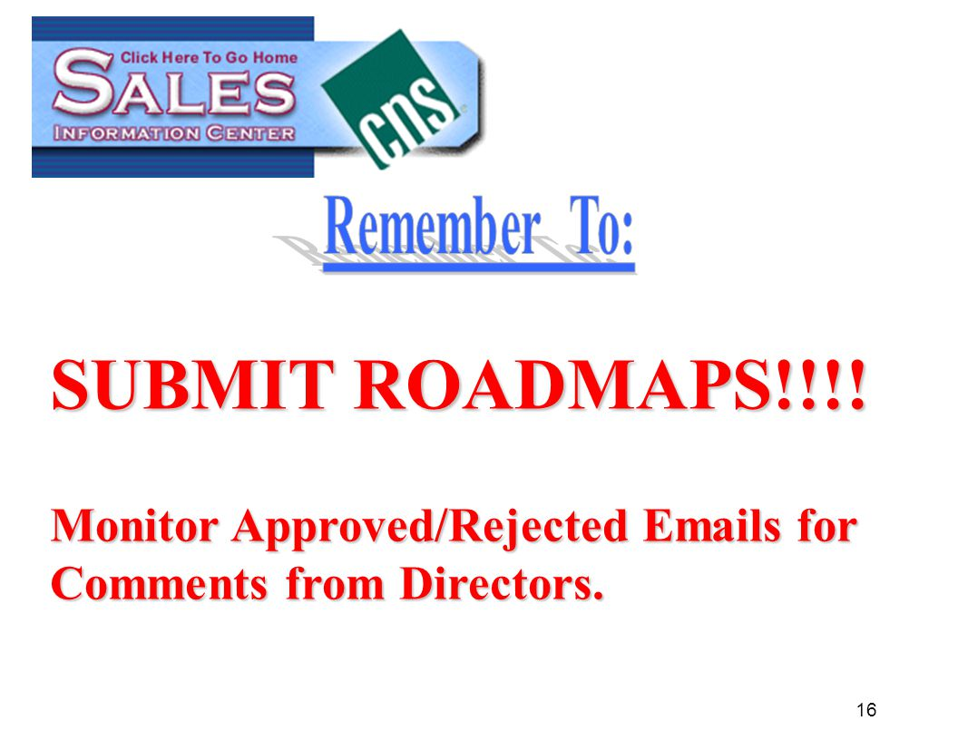 16 SUBMIT ROADMAPS!!!! Monitor Approved/Rejected Emails for Comments from Directors.