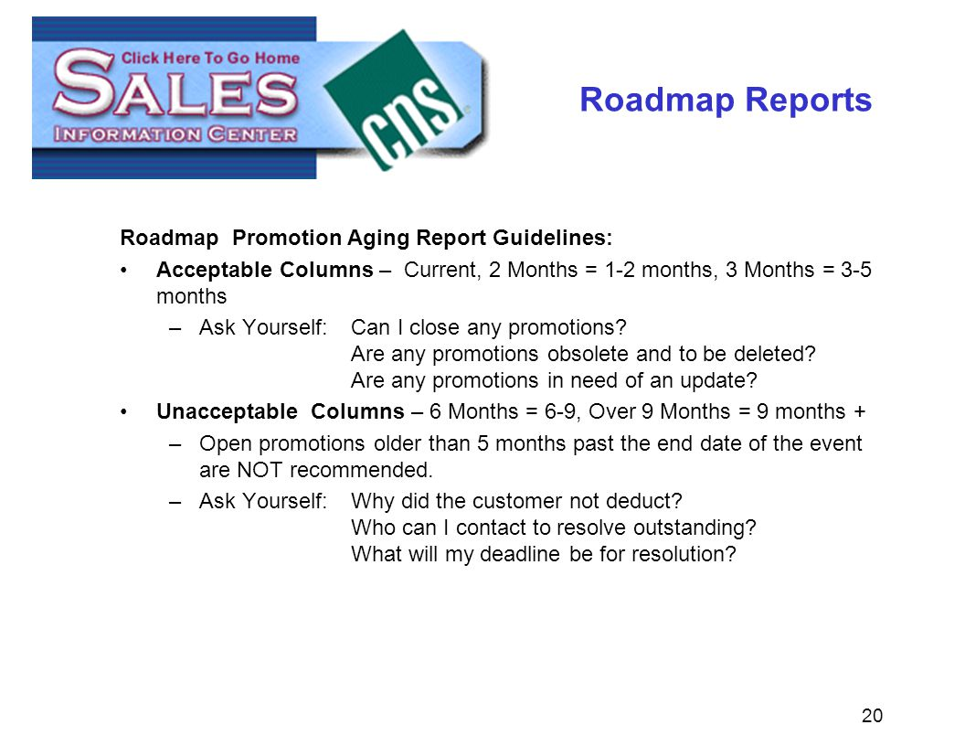 20 Roadmap Reports Roadmap Promotion Aging Report Guidelines: Acceptable Columns – Current, 2 Months = 1-2 months, 3 Months = 3-5 months –Ask Yourself:Can I close any promotions.