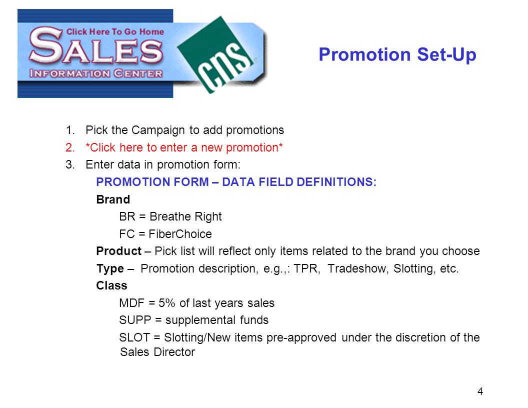 4 Promotion Set-Up 1.Pick the Campaign to add promotions 2.*Click here to enter a new promotion* 3.Enter data in promotion form: PROMOTION FORM – DATA FIELD DEFINITIONS: Brand BR = Breathe Right FC = FiberChoice Product – Pick list will reflect only items related to the brand you choose Type – Promotion description, e.g.,: TPR, Tradeshow, Slotting, etc.