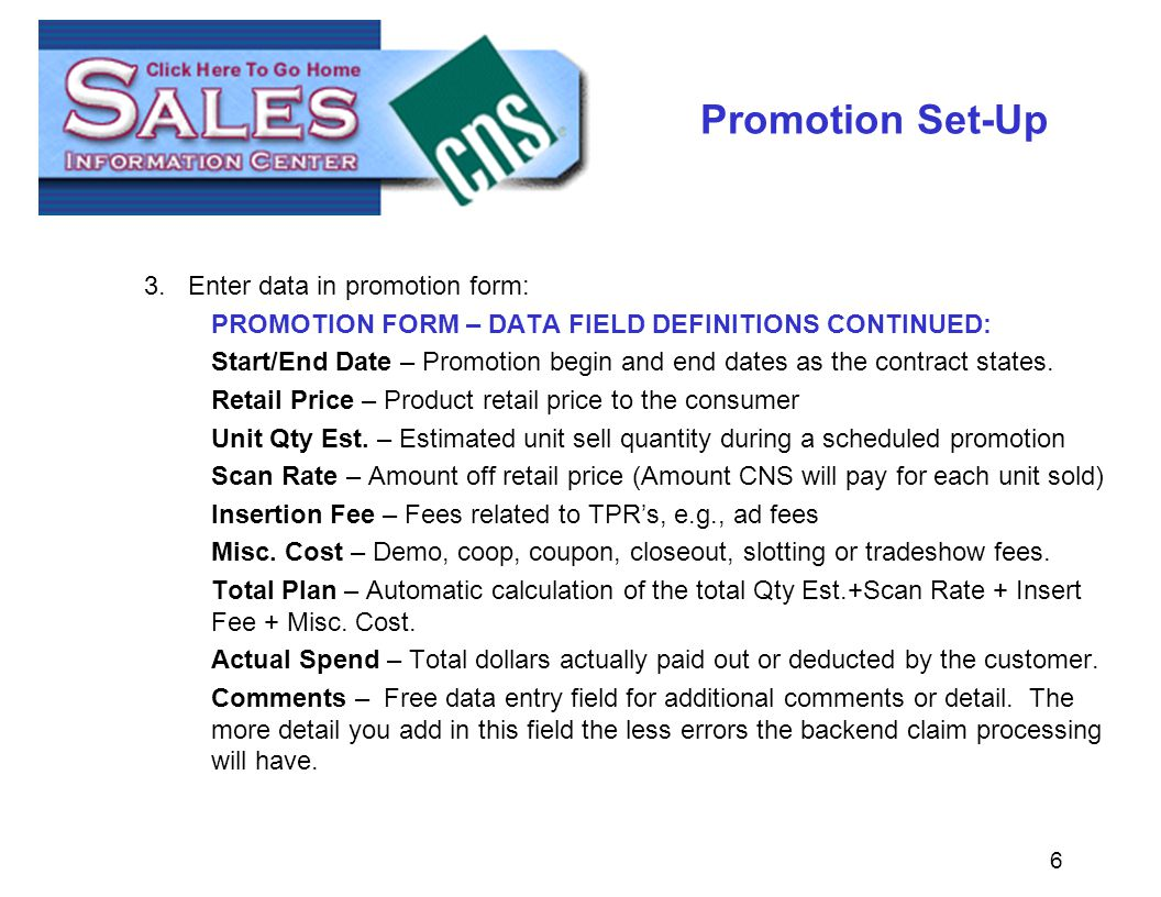 6 Promotion Set-Up 3.Enter data in promotion form: PROMOTION FORM – DATA FIELD DEFINITIONS CONTINUED: Start/End Date – Promotion begin and end dates as the contract states.