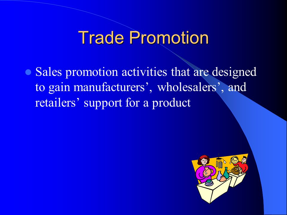 Trade Promotion Sales promotion activities that are designed to gain manufacturers, wholesalers, and retailers support for a product