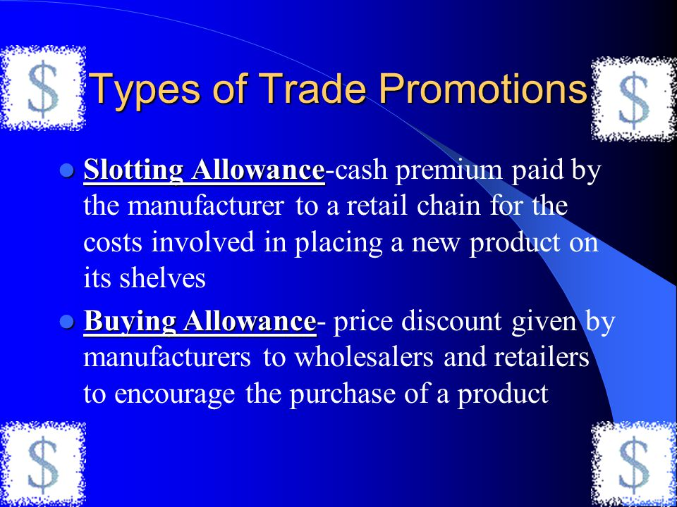 Types of Trade Promotions Slotting Allowance Slotting Allowance-cash premium paid by the manufacturer to a retail chain for the costs involved in plac