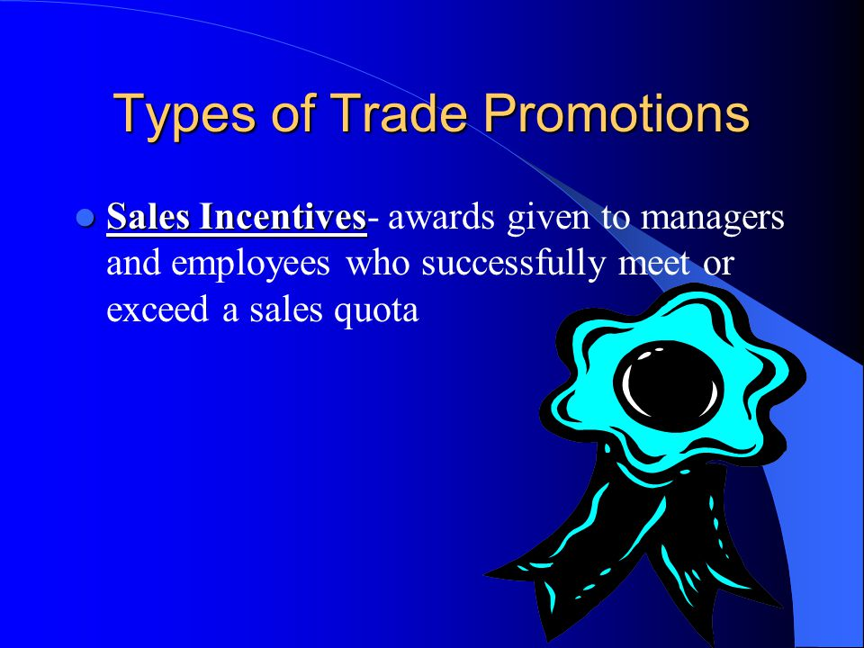 Types of Trade Promotions Sales Incentives Sales Incentives- awards given to managers and employees who successfully meet or exceed a sales quota