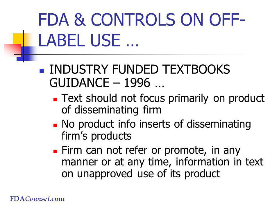 FDACounsel.com FDA & CONTROLS ON OFF- LABEL USE … INDUSTRY FUNDED TEXTBOOKS GUIDANCE – 1996 … Text should not focus primarily on product of disseminating firm No product info inserts of disseminating firms products Firm can not refer or promote, in any manner or at any time, information in text on unapproved use of its product