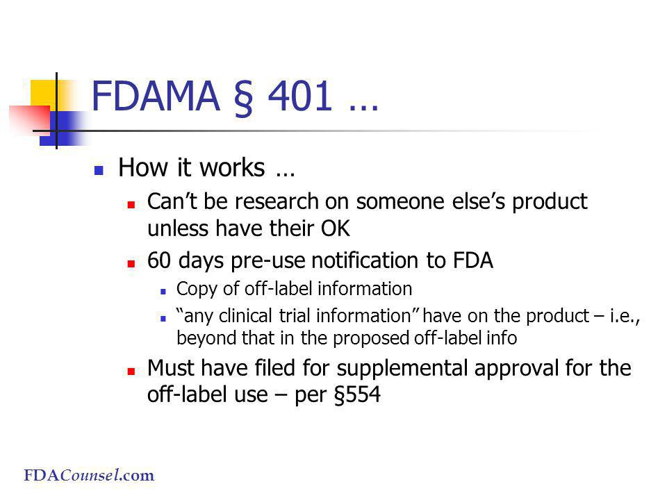 FDACounsel.com FDAMA § 401 … How it works … Cant be research on someone elses product unless have their OK 60 days pre-use notification to FDA Copy of off-label information any clinical trial information have on the product – i.e., beyond that in the proposed off-label info Must have filed for supplemental approval for the off-label use – per §554