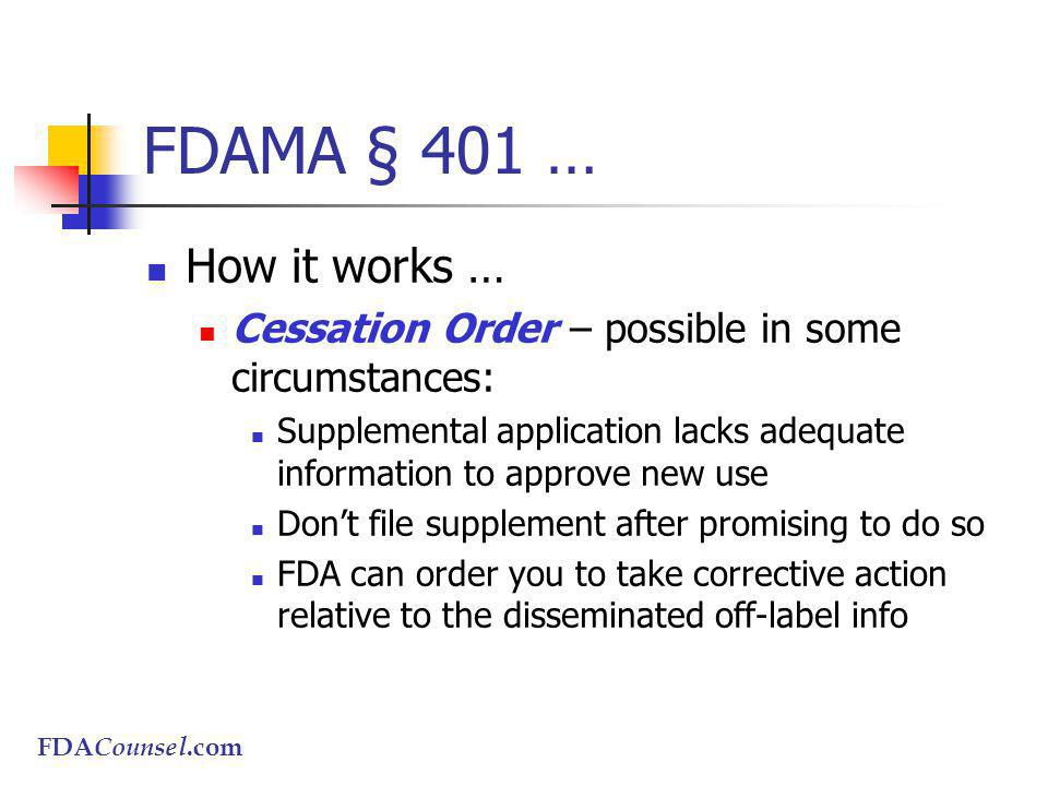 FDACounsel.com FDAMA § 401 … How it works … Cessation Order – possible in some circumstances: Supplemental application lacks adequate information to approve new use Dont file supplement after promising to do so FDA can order you to take corrective action relative to the disseminated off-label info