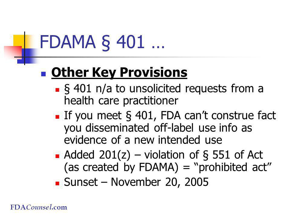 FDACounsel.com FDAMA § 401 … Other Key Provisions § 401 n/a to unsolicited requests from a health care practitioner If you meet § 401, FDA cant construe fact you disseminated off-label use info as evidence of a new intended use Added 201(z) – violation of § 551 of Act (as created by FDAMA) = prohibited act Sunset – November 20, 2005
