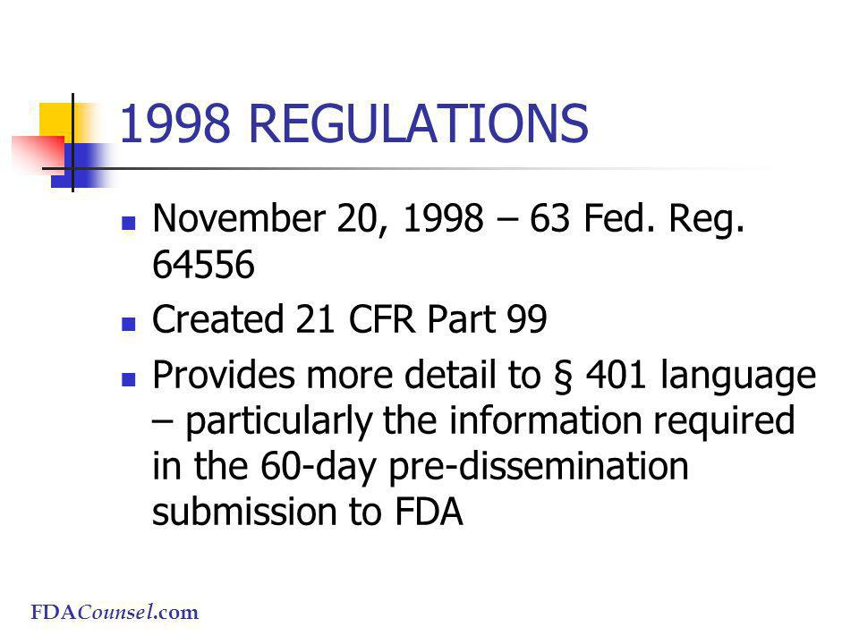 FDACounsel.com 1998 REGULATIONS November 20, 1998 – 63 Fed. Reg. 64556 Created 21 CFR Part 99 Provides more detail to § 401 language – particularly th