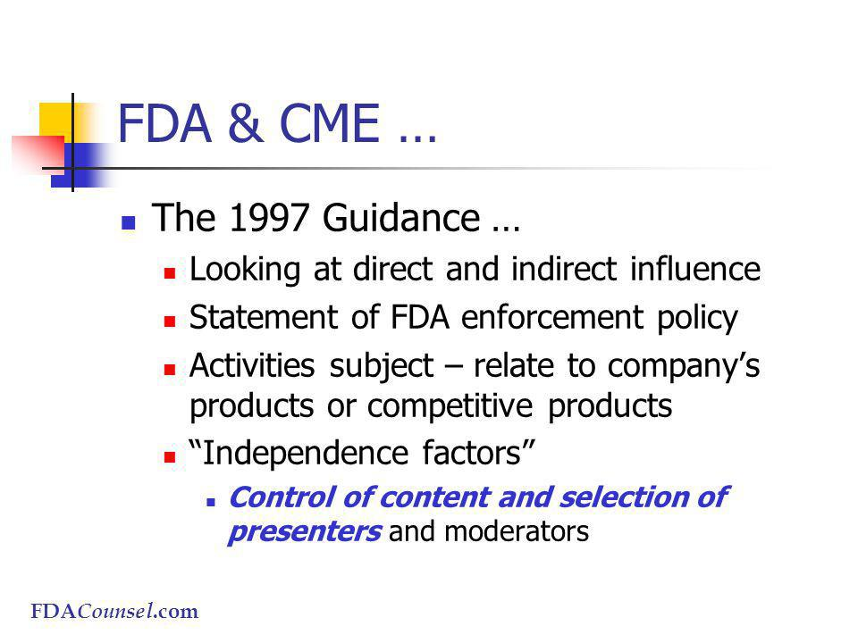 FDACounsel.com FDA & CME … The 1997 Guidance … Looking at direct and indirect influence Statement of FDA enforcement policy Activities subject – relate to companys products or competitive products Independence factors Control of content and selection of presenters and moderators