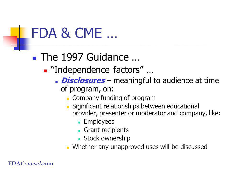 FDACounsel.com FDA & CME … The 1997 Guidance … Independence factors … Disclosures – meaningful to audience at time of program, on: Company funding of program Significant relationships between educational provider, presenter or moderator and company, like: Employees Grant recipients Stock ownership Whether any unapproved uses will be discussed