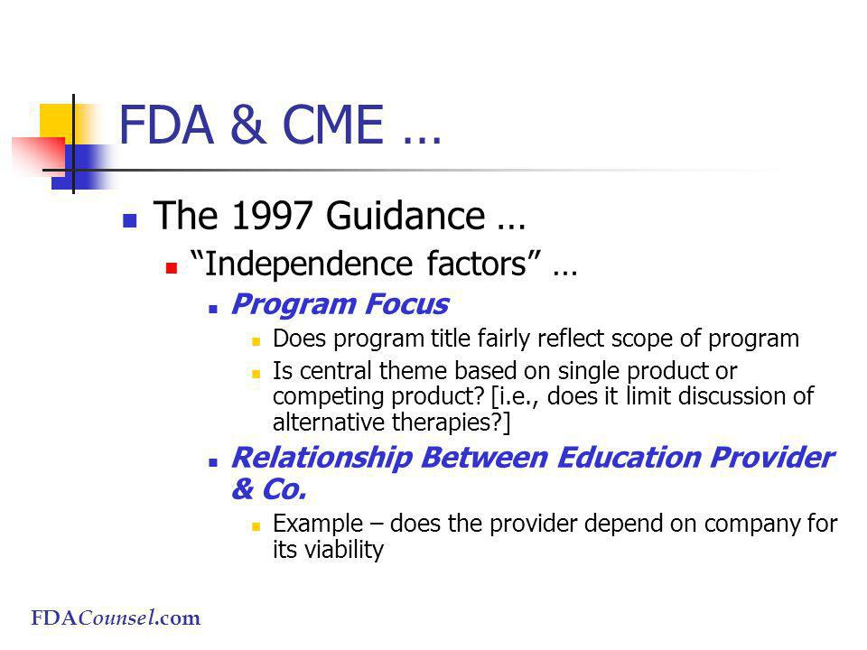 FDACounsel.com FDA & CME … The 1997 Guidance … Independence factors … Program Focus Does program title fairly reflect scope of program Is central theme based on single product or competing product.