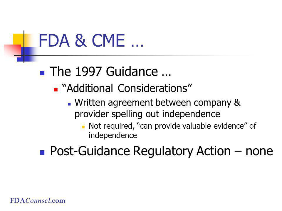 FDACounsel.com FDA & CME … The 1997 Guidance … Additional Considerations Written agreement between company & provider spelling out independence Not required, can provide valuable evidence of independence Post-Guidance Regulatory Action – none