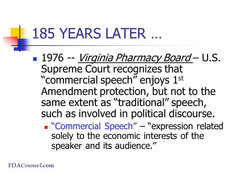 FDACounsel.com 185 YEARS LATER … 1976 -- Virginia Pharmacy Board – U.S. Supreme Court recognizes that commercial speech enjoys 1 st Amendment protecti