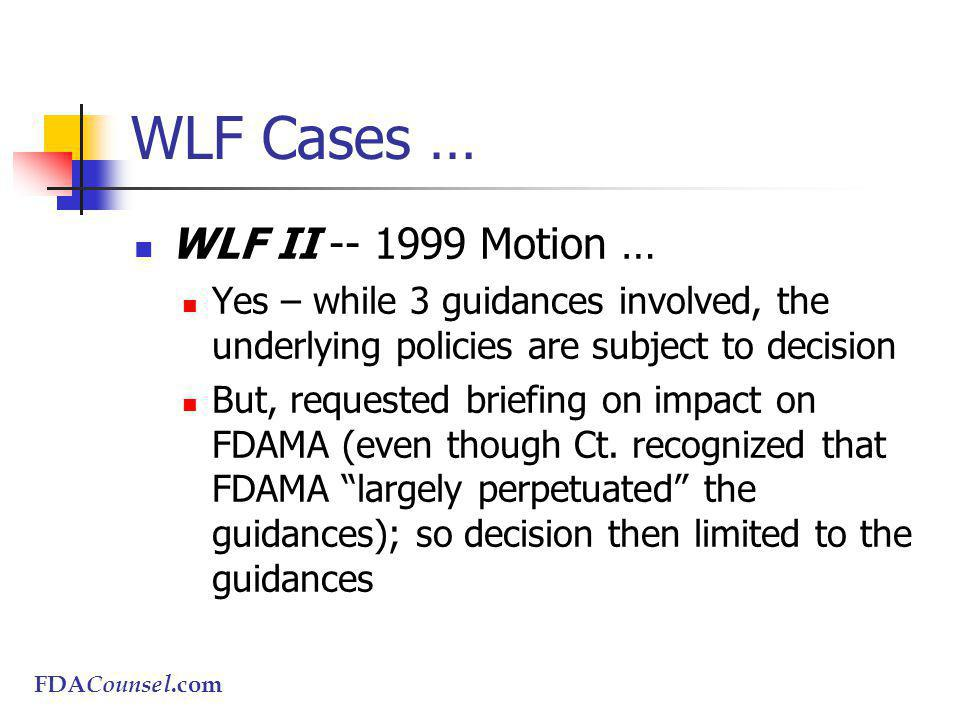 FDACounsel.com WLF Cases … WLF II -- 1999 Motion … Yes – while 3 guidances involved, the underlying policies are subject to decision But, requested briefing on impact on FDAMA (even though Ct.