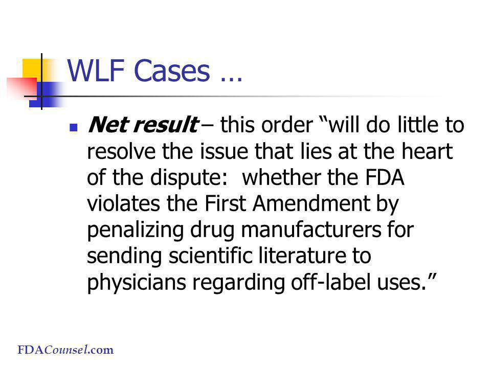 FDACounsel.com WLF Cases … Net result – this order will do little to resolve the issue that lies at the heart of the dispute: whether the FDA violates the First Amendment by penalizing drug manufacturers for sending scientific literature to physicians regarding off-label uses.