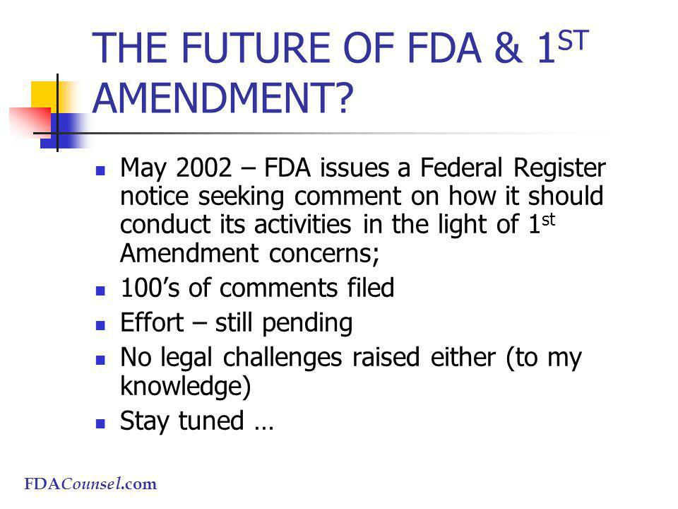 FDACounsel.com THE FUTURE OF FDA & 1 ST AMENDMENT? May 2002 – FDA issues a Federal Register notice seeking comment on how it should conduct its activi