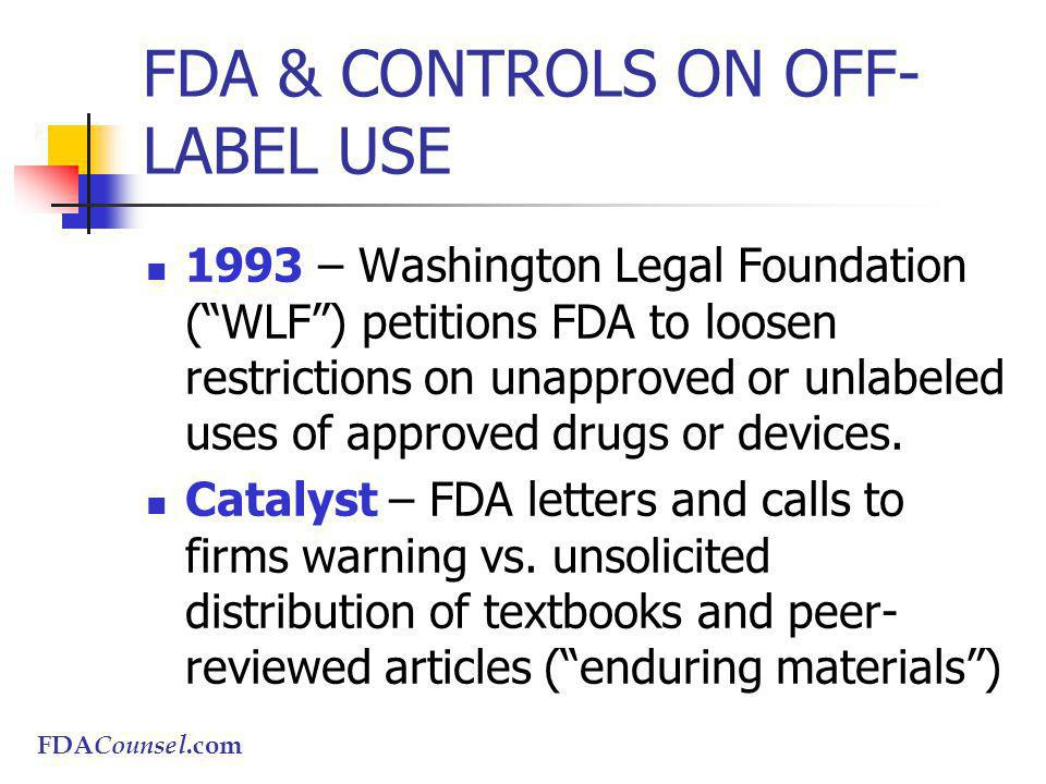 FDACounsel.com FDA & CONTROLS ON OFF- LABEL USE 1993 – Washington Legal Foundation (WLF) petitions FDA to loosen restrictions on unapproved or unlabeled uses of approved drugs or devices.
