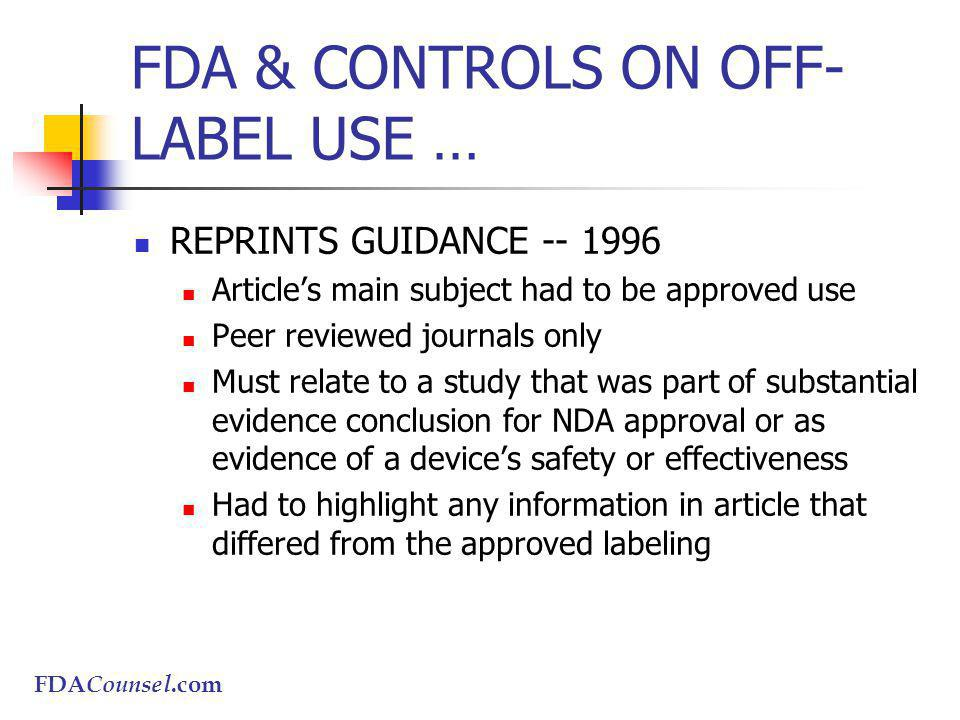 FDACounsel.com FDA & CONTROLS ON OFF- LABEL USE … REPRINTS GUIDANCE -- 1996 Articles main subject had to be approved use Peer reviewed journals only Must relate to a study that was part of substantial evidence conclusion for NDA approval or as evidence of a devices safety or effectiveness Had to highlight any information in article that differed from the approved labeling