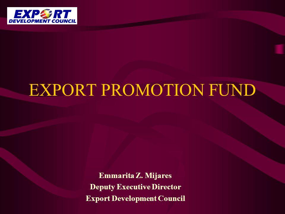 EXPORT PROMOTION FUND Emmarita Z. Mijares Deputy Executive Director Export Development Council