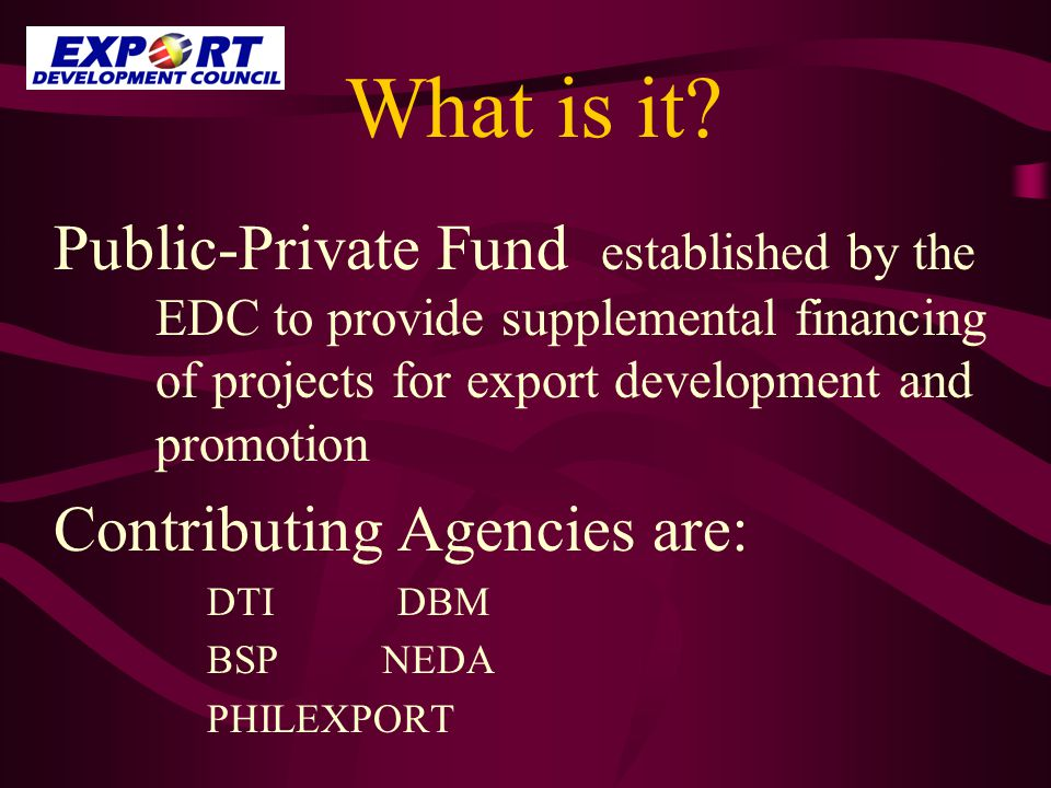 What is it? Public-Private Fund established by the EDC to provide supplemental financing of projects for export development and promotion Contributing