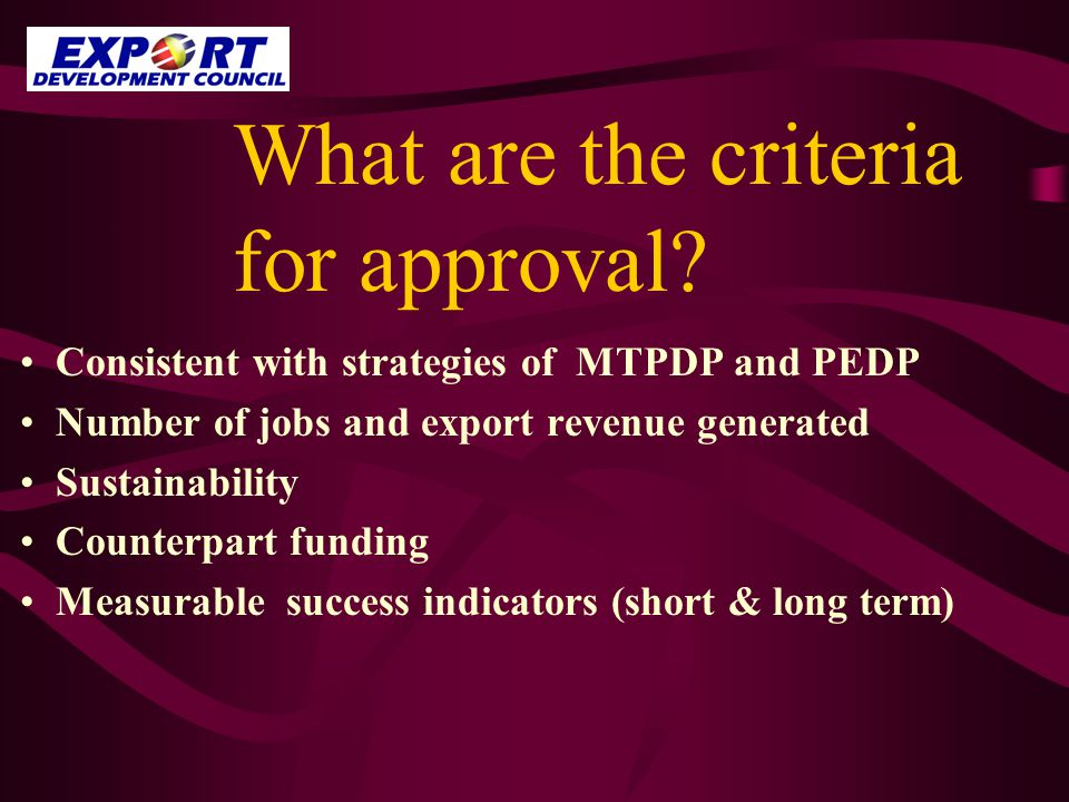 What are the criteria for approval? Consistent with strategies of MTPDP and PEDP Number of jobs and export revenue generated Sustainability Counterpar