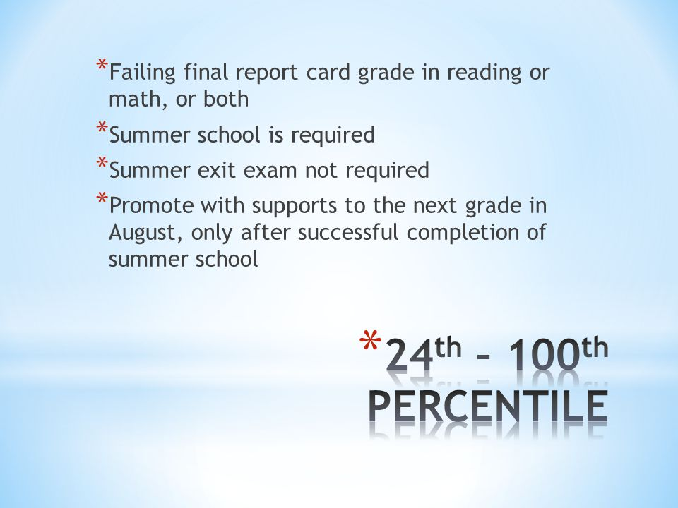 * Failing final report card grade in reading or math, or both * Summer school is required * Summer exit exam not required * Promote with supports to the next grade in August, only after successful completion of summer school